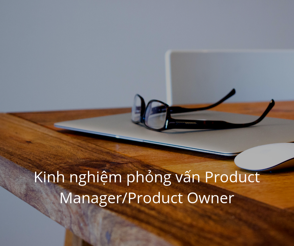 Kinh nghiệm phỏng vấn Product Manager/Product Owner Part 1